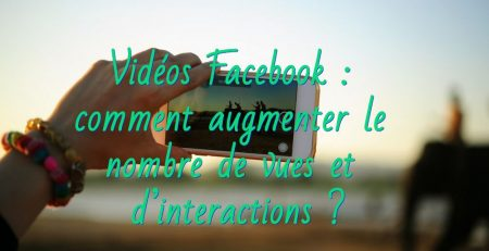 Vidéos Facebook : comment augmenter le nombre de vues et d'interactions ?