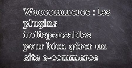 Woocommerce : les plugins indispensables pour bien gérer un site e-commerce